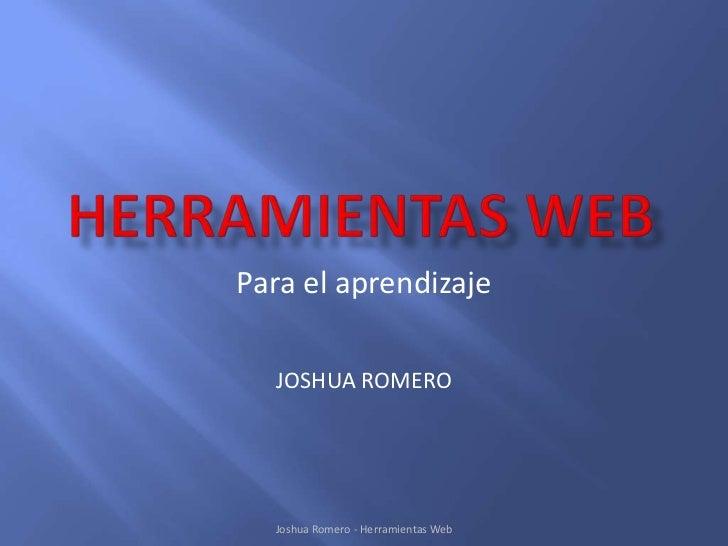Para el aprendizaje  JOSHUA ROMERO  Joshua Romero - Herramientas Web
