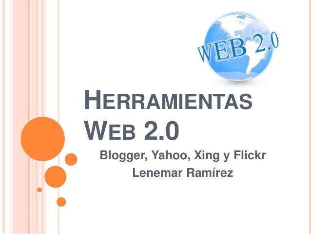 HERRAMIENTASWEB 2.0 Blogger, Yahoo, Xing y Flickr      Lenemar Ramírez