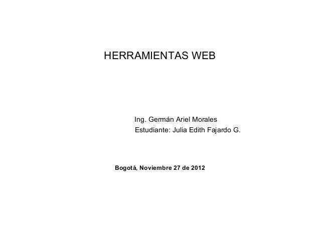 HERRAMIENTAS WEB       Ing. Germán Ariel Morales       Estudiante: Julia Edith Fajardo G. Bogotá, Noviembre 27 de 2012