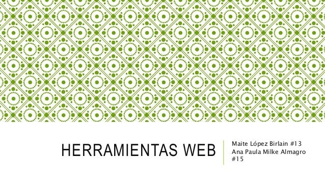 HERRAMIENTAS WEB Maite López Birlain #13 Ana Paula Milke Almagro #15