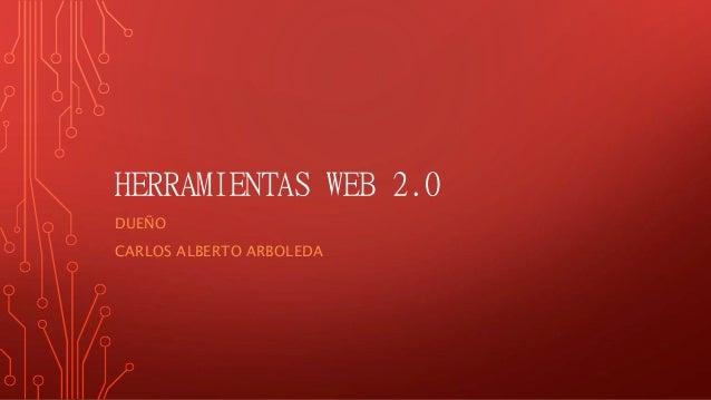 HERRAMIENTAS WEB 2.0 DUEÑO CARLOS ALBERTO ARBOLEDA