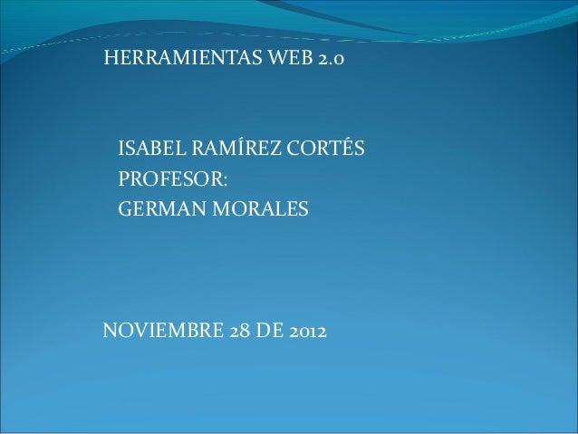 HERRAMIENTAS WEB 2.0 ISABEL RAMÍREZ CORTÉS PROFESOR: GERMAN MORALESNOVIEMBRE 28 DE 2012