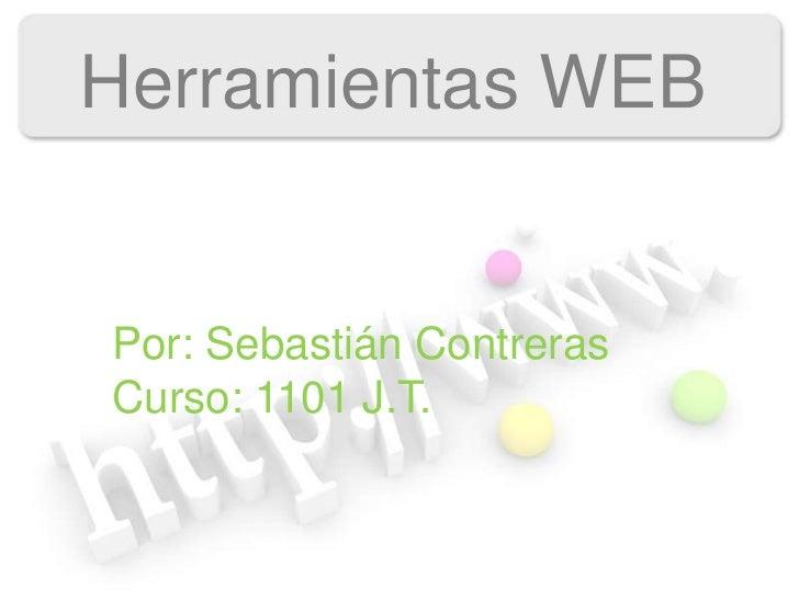 Herramientas WEBPor: Sebastián ContrerasCurso: 1101 J.T.