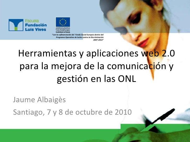 Herramientas y aplicaciones web 2.0 para la mejora de la comunicación y gestión en las ONL Jaume Albaigès Santiago, 7 y 8 ...