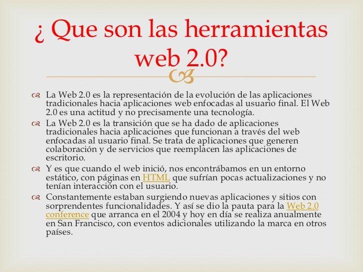 ¿ Que son las herramientas        web 2.0?                                  La Web 2.0 es la representación de la evoluc...
