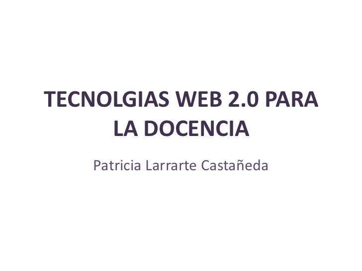TECNOLGIAS WEB 2.0 PARA     LA DOCENCIA    Patricia Larrarte Castañeda