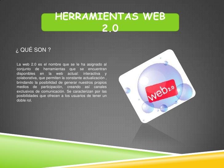 HERRAMIENTAS WEB                              2.0¿ QUÉ SON ?La web 2.0 es el nombre que se le ha asignado alconjunto de he...