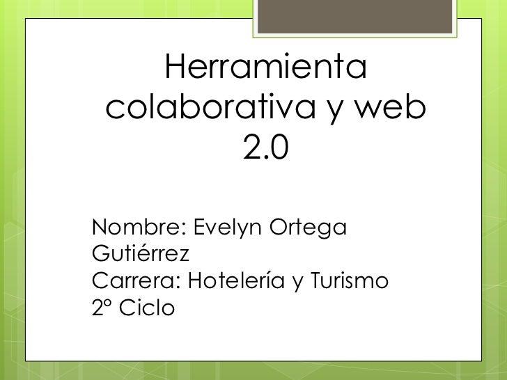 Herramienta colaborativa y web         2.0Nombre: Evelyn OrtegaGutiérrezCarrera: Hotelería y Turismo2° Ciclo