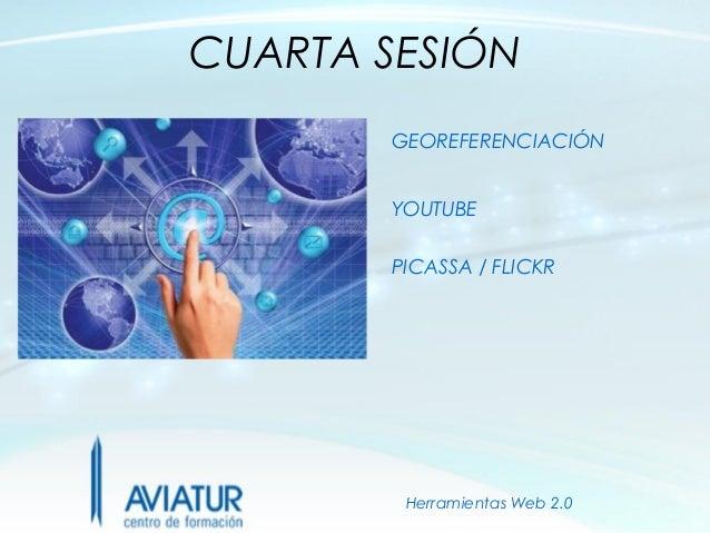 CUARTA SESIÓN       GEOREFERENCIACIÓN       YOUTUBE       PICASSA / FLICKR        Herramientas Web 2.0