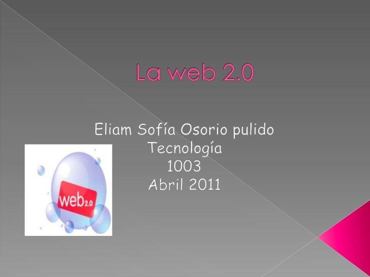 La web 2.0<br />Eliam Sofía Osorio pulido<br />Tecnología <br />1003 <br />Abril 2011<br />