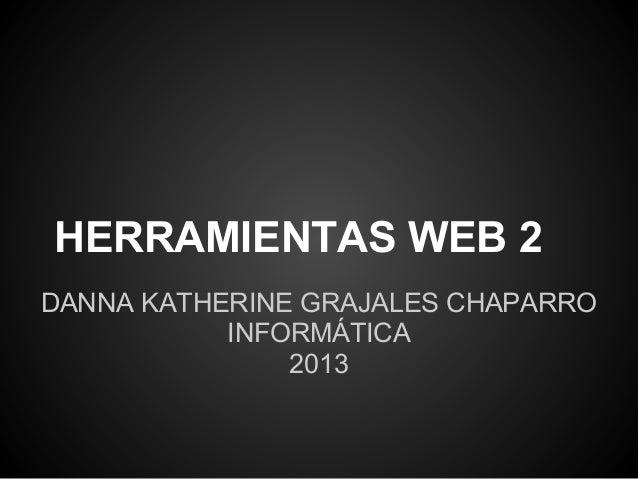 HERRAMIENTAS WEB 2DANNA KATHERINE GRAJALES CHAPARRO           INFORMÁTICA               2013