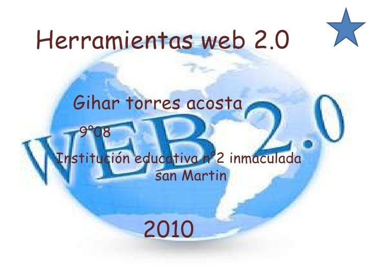 Herramientas web 2.0    <br />Gihar torres acosta<br />9°08<br />Institución educativa n°2 inmaculada<br />               ...