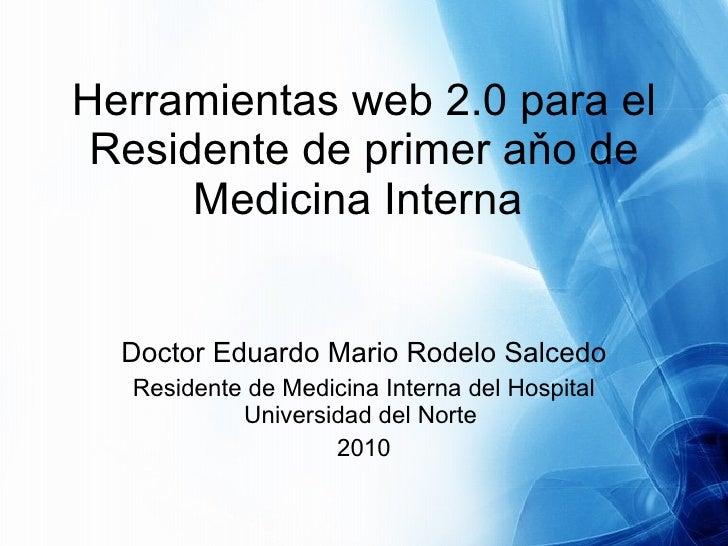 Herramientas web 2.0 para el Residente de primer aňo de Medicina Interna  Doctor Eduardo Mario Rodelo Salcedo Residente de...