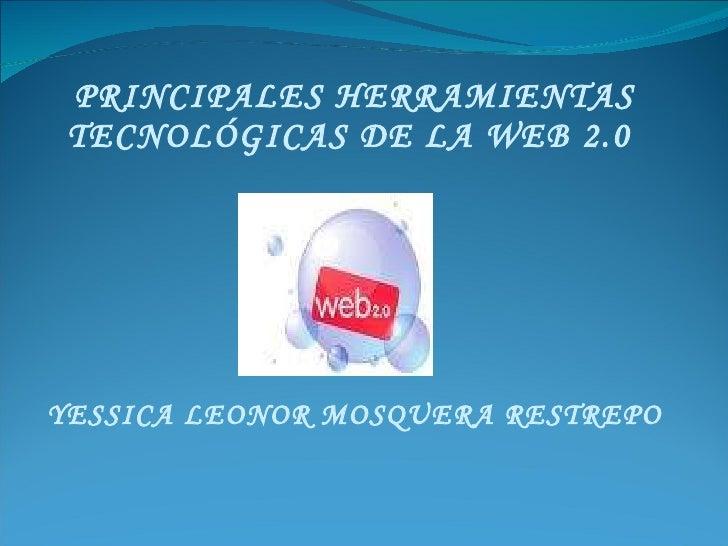 PRINCIPALES HERRAMIENTAS TECNOLÓGICAS DE LA WEB 2.0  YESSICA LEONOR MOSQUERA RESTREPO