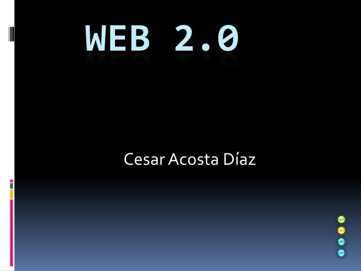 Web 2.0<br />Cesar Acosta Díaz<br />