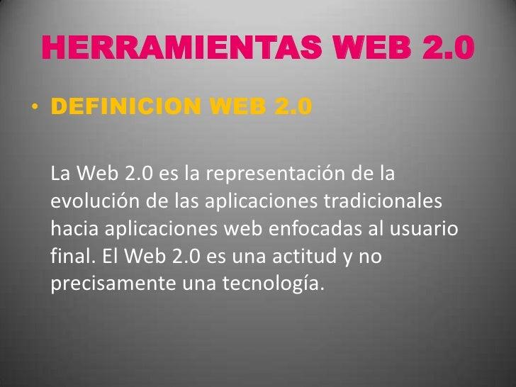 HERRAMIENTAS WEB 2.0<br />DEFINICION WEB 2.0<br />La Web 2.0 es la representación de la evolución de las aplicaciones tra...