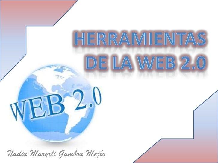 Herramientas de la web 2.0<br />Nadia Maryeli Gamboa Mejía<br />