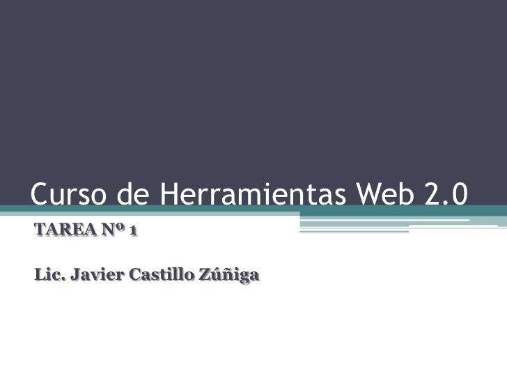 Curso de Herramientas Web 2.0TAREA Nº 1Lic. Javier Castillo Zúñiga