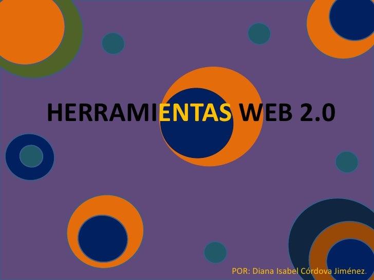 HERRAMIENTAS WEB 2.0            POR: Diana Isabel Córdova Jiménez.