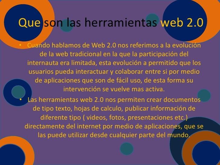 Que son las herramientas web 2.0• Cuando hablamos de Web 2.0 nos referimos a la evolución        de la web tradicional en ...