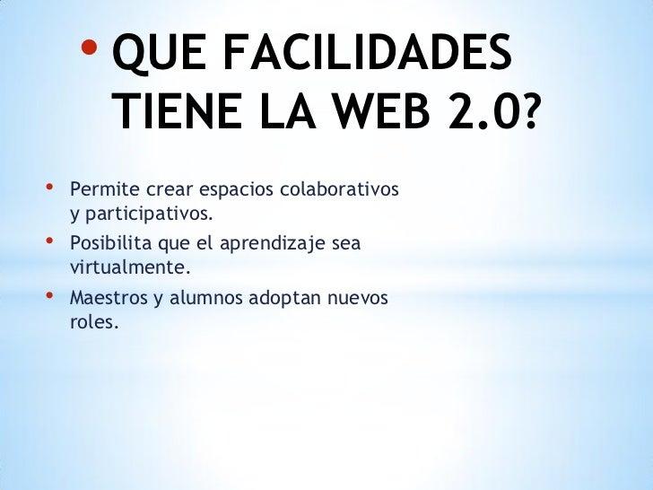 • QUE FACILIDADES        TIENE LA WEB 2.0?•   Permite crear espacios colaborativos    y participativos.•   Posibilita que ...