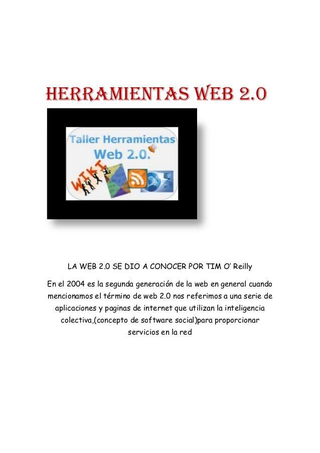 HERRAMIENTAS WEB 2.0 LA WEB 2.0 SE DIO A CONOCER POR TIM O' Reilly En el 2004 es la segunda generación de la web en genera...