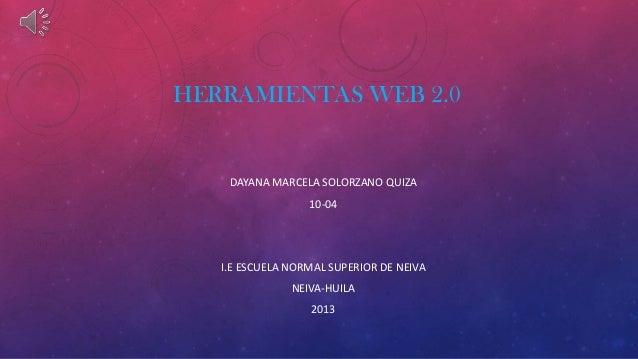 HERRAMIENTAS WEB 2.0 DAYANA MARCELA SOLORZANO QUIZA 10-04 I.E ESCUELA NORMAL SUPERIOR DE NEIVA NEIVA-HUILA 2013