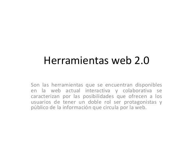 Herramientas web 2.0 Son las herramientas que se encuentran disponibles en la web actual interactiva y colaborativa se car...