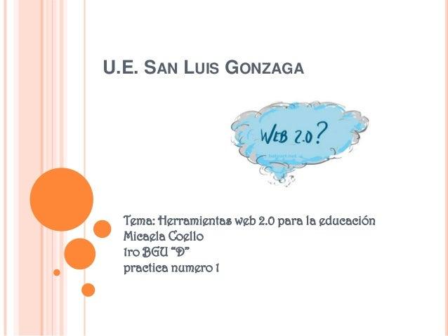 """U.E. SAN LUIS GONZAGA  Tema: Herramientas web 2.0 para la educación Micaela Coello 1ro BGU """"D"""" practica numero 1"""