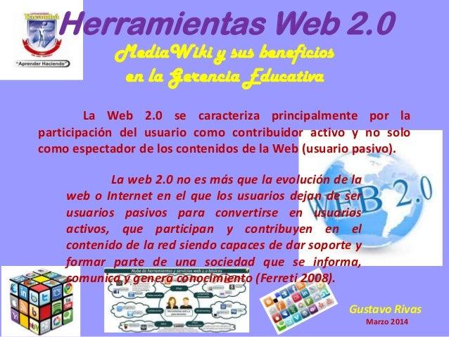 Herramientas Web 2.0 MediaWiki y sus beneficios en la Gerencia Educativa La Web 2.0 se caracteriza principalmente por la p...