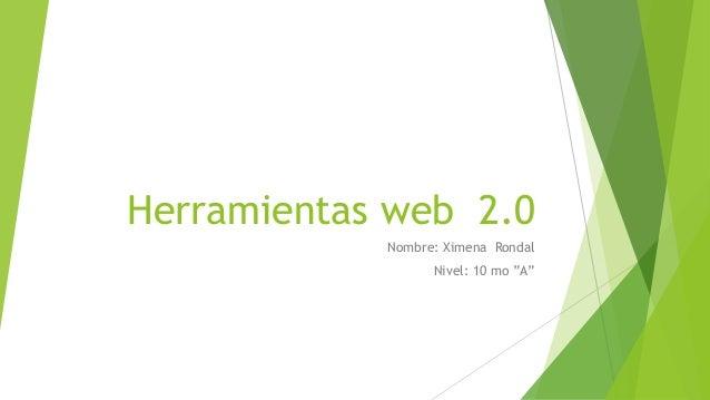 """Herramientas web 2.0 Nombre: Ximena Rondal Nivel: 10 mo """"A"""""""