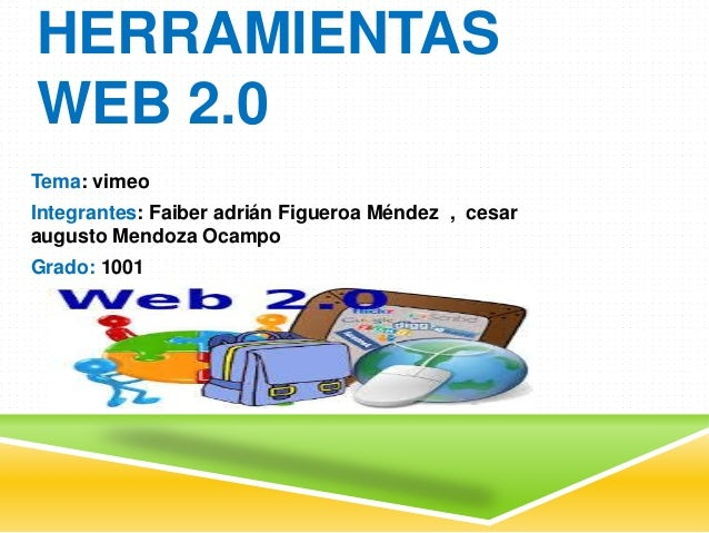 HERRAMIENTAS WEB 2.0 Tema: vimeo Integrantes: Faiber adrián Figueroa Méndez , cesar augusto Mendoza Ocampo Grado: 1001