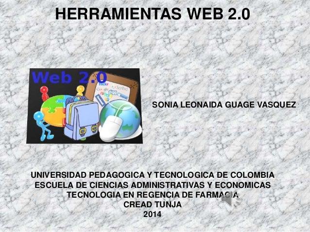 HERRAMIENTAS WEB 2.0  SONIA LEONAIDA GUAGE VASQUEZ  UNIVERSIDAD PEDAGOGICA Y TECNOLOGICA DE COLOMBIA  ESCUELA DE CIENCIAS ...