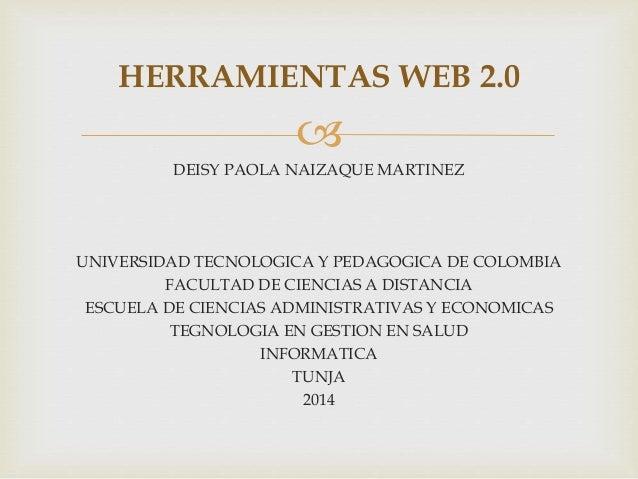 HERRAMIENTAS WEB 2.0    DEISY PAOLA NAIZAQUE MARTINEZ  UNIVERSIDAD TECNOLOGICA Y PEDAGOGICA DE COLOMBIA  FACULTAD DE CIEN...