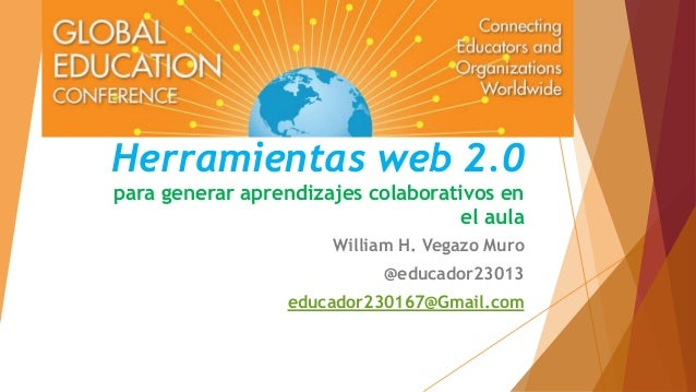 Herramientas web 2.0  para generar aprendizajes colaborativos en  el aula  William H. Vegazo Muro  @educador23013  educado...