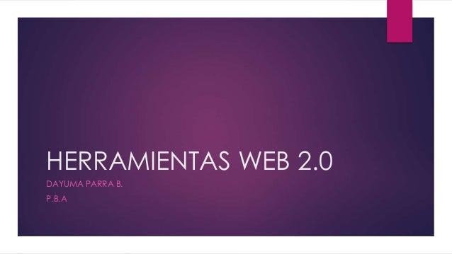 HERRAMIENTAS WEB 2.0 DAYUMA PARRA B. P.B.A