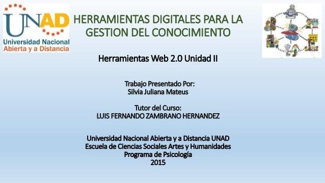 HERRAMIENTAS DIGITALES PARA LA GESTION DEL CONOCIMIENTO Herramientas Web 2.0 Unidad II Trabajo Presentado Por: Silvia Juli...