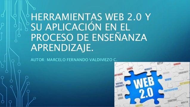 HERRAMIENTAS WEB 2.0 Y SU APLICACIÓN EN EL PROCESO DE ENSEÑANZA APRENDIZAJE. AUTOR: MARCELO FERNANDO VALDIVIEZO C.
