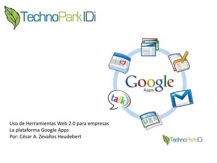 Uso de Herramientas Web 2.0 para empresas<br />La plataforma Google Apps<br />Por: César A. Zevallos Heudebert<br />