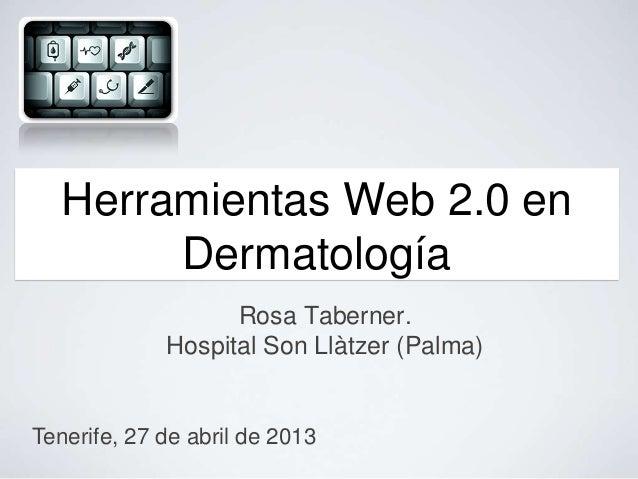 Rosa Taberner.Hospital Son Llàtzer (Palma)Herramientas Web 2.0 enDermatologíaTenerife, 27 de abril de 2013