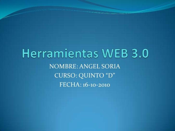"""Herramientas WEB 3.0<br />NOMBRE: ANGEL SORIA<br />CURSO: QUINTO """"D""""<br />FECHA: 16-10-2010<br />"""