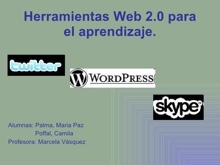Herramientas Web 2.0 para el aprendizaje. Alumnas: Palma, Maria Paz   Poffal, Camila Profesora: Marcela Vásquez