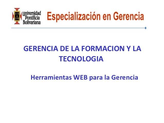 GERENCIA DE LA FORMACION Y LA        TECNOLOGIA Herramientas WEB para la Gerencia
