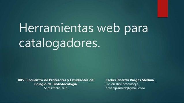 Herramientas web para catalogadores. Carlos Ricardo Vargas Medina. Lic. en Bibliotecología. ricvargasmed@gmail.com XXVI En...