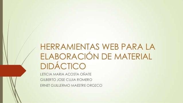 HERRAMIENTAS WEB PARA LA ELABORACIÓN DE MATERIAL DIDÁCTICO LETICIA MARIA ACOSTA OÑATE GILBERTO JOSE CUJIA ROMERO ERNET GUI...