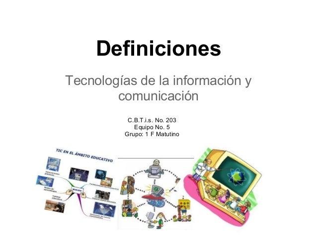 Definiciones Tecnologías de la información y comunicación C.B.T.i.s. No. 203 Equipo No. 5 Grupo: 1 F Matutino