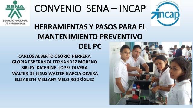 CONVENIO SENA – INCAP HERRAMIENTAS Y PASOS PARA EL MANTENIMIENTO PREVENTIVO DEL PC CARLOS ALBERTO OSORIO HERRERA GLORIA ES...