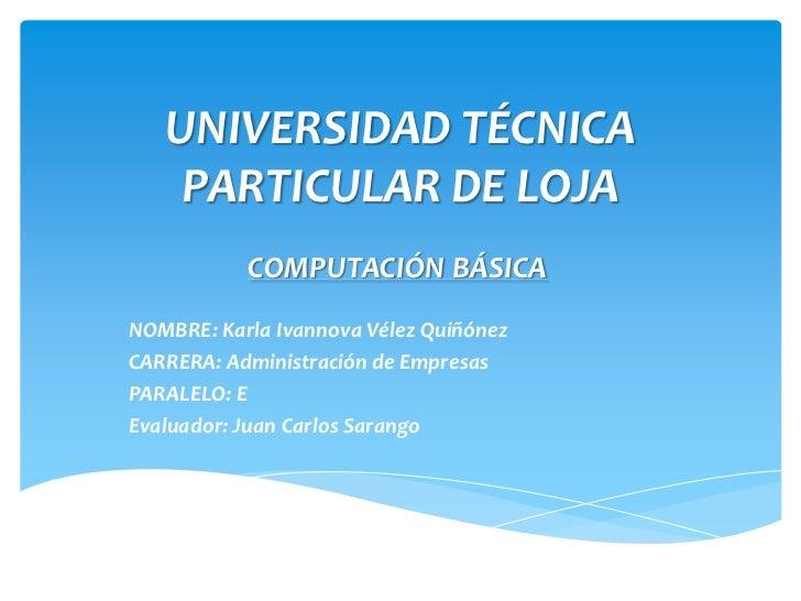 UNIVERSIDAD TÉCNICA    PARTICULAR DE LOJA           COMPUTACIÓN BÁSICANOMBRE: Karla Ivannova Vélez QuiñónezCARRERA: Admini...