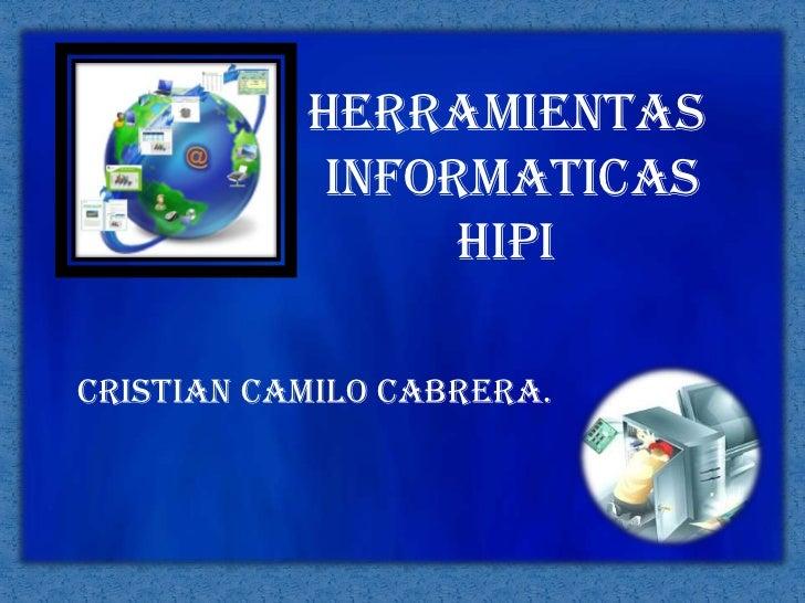 HERRAMIENTAS<br /> INFORMATICAS<br />HIPI<br />CRISTIAN CAMILO CABRERA.<br />