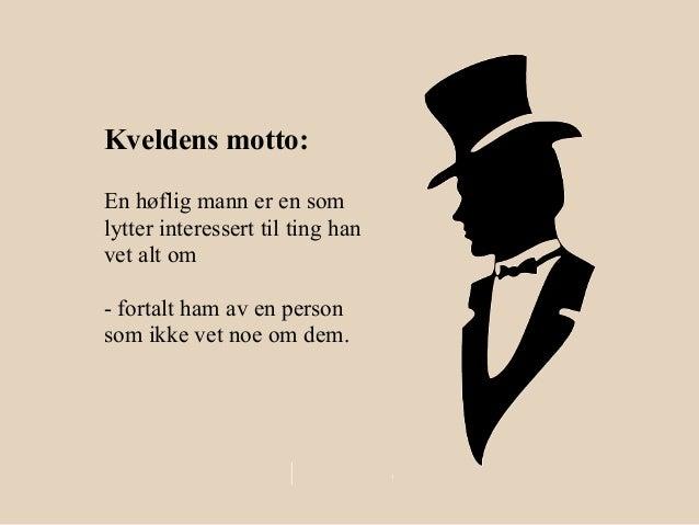Kveldens motto:En høflig mann er en somlytter interessert til ting hanvet alt om- fortalt ham av en personsom ikke vet noe...
